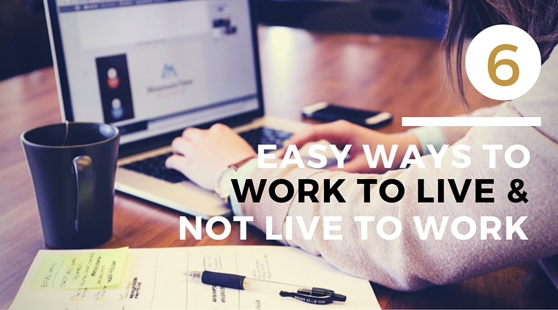 6 Ways to Live to Work and not work to live